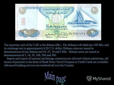 The monetary unit of the UAE is the dirham (Dh.). The dirham is divided into 100 fills, and its exchange rate is approximately 0.28 U.S. dollar. Dirham.
