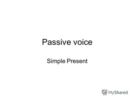 Passive voice Simple Present. General Tips The active form of a verb focuses on the doer of the action Passive voice is used when the focus is on the.