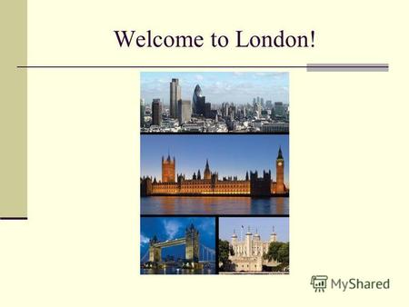 Welcome to London!. London London is the capital of Great Britain, its political, economic and cultural centre. It is one of the largest cities in the.