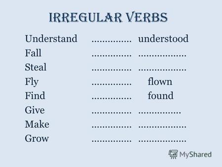 Irregular verbs Understand…………… understood Fall …………… ……………… Steal …………… ……………… Fly…………… flown Find…………… found Give…………… ……………. Make…………… ……………… Grow……………