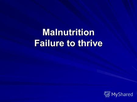 Malnutrition Failure to thrive. Malnutrition is absence of adequate caloric and volume feeding of the child.