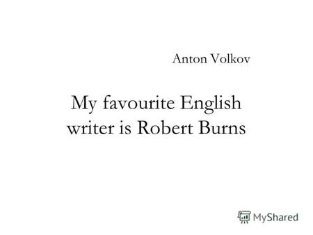 My favourite English writer is Robert Burns Anton Volkov.