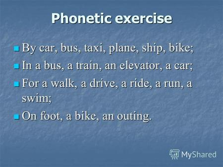 Phonetic exercise By car, bus, taxi, plane, ship, bike; By car, bus, taxi, plane, ship, bike; In a bus, a train, an elevator, a car; In a bus, a train,