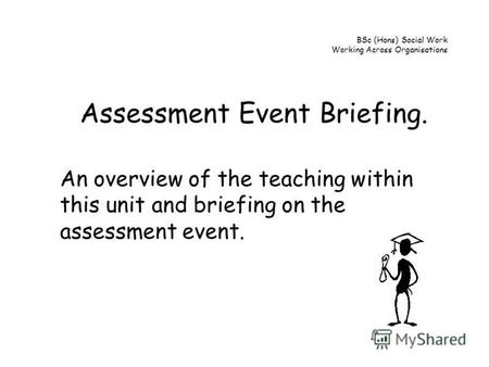 BSc (Hons) Social Work Working Across Organisations Assessment Event Briefing. An overview of the teaching within this unit and briefing on the assessment.