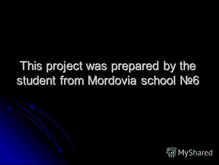 This project was prepared by the student from Mordovia school 6.