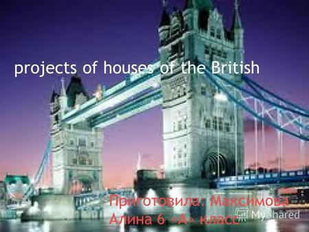 projects of houses of the British Приготовила: Максимова Алина 6 «А» класс.
