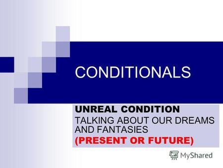 CONDITIONALS UNREAL CONDITION TALKING ABOUT OUR DREAMS AND FANTASIES (PRESENT OR FUTURE)