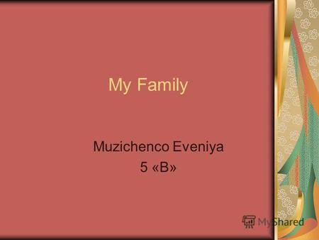My Family Muzichenco Eveniya 5 «B». My name is Jane. My surname is Muzichenco.