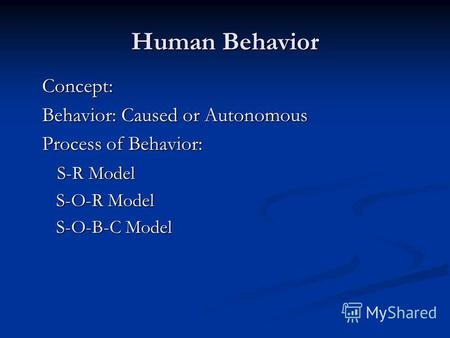 Human Behavior Concept: Behavior: Caused or Autonomous Process of Behavior: S-R Model S-R Model S-O-R Model S-O-R Model S-O-B-C Model S-O-B-C Model.