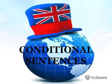 CONDITIONAL SENTENCES. The structure If – clause,Main clause. Main clause,If – clause.