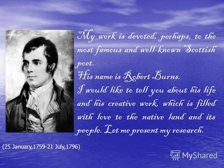 My work is devoted, perhaps, to the most famous and well-known Scottish poet. His name is Robert Burns. I would like to tell you about his life and his.