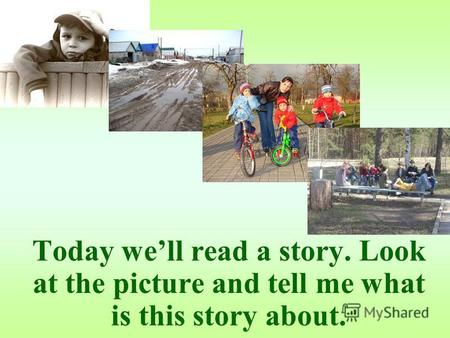 Today well read a story. Look at the picture and tell me what is this story about.
