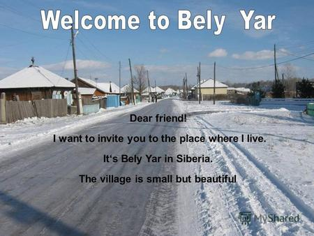 Dear friend! I want to invite you to the place where I live. Its Bely Yar in Siberia. The village is small but beautiful.