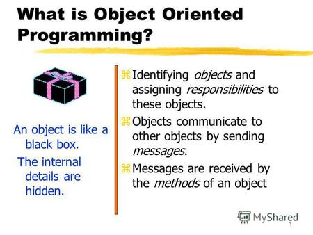 1 What is Object Oriented Programming? An object is like a black box. The internal details are hidden. z Identifying objects and assigning responsibilities.