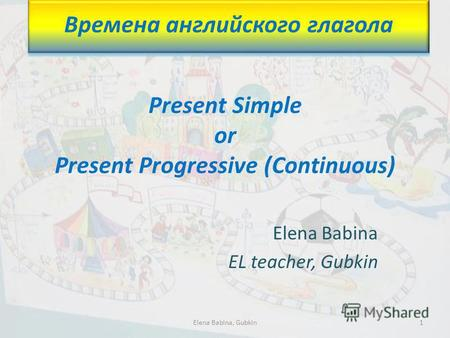 Present Simple or Present Progressive (Continuous) Elena Babina EL teacher, Gubkin Времена английского глагола 1Elena Babina, Gubkin.