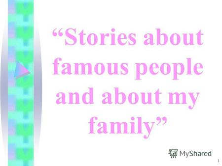 1 Stories about famous people and about my family.