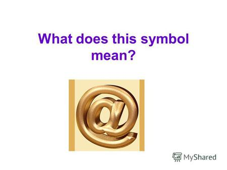 What does this symbol mean?. It is a symbol which we usually name A dog and which we use between the name of the user and the domen. It is looks like.