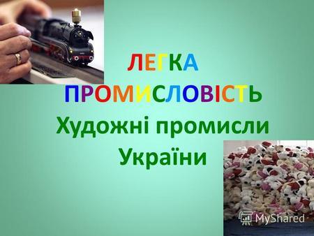 ЛЕГКА ПРОМИСЛОВІСТЬ Художні промисли України. Мета уроку  Ознайомитися з  галузевою структурою легкої промисловості 56f1efafa4e82