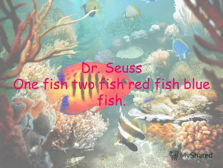 Dr. Seuss One fish two fish red fish blue fish.. One fish Two fish.