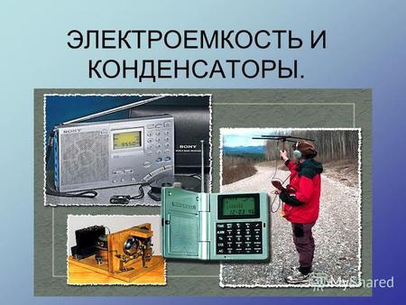 ЭЛЕКТРОЕМКОСТЬ И КОНДЕНСАТОРЫ.. ЭЛЕКТРОЕМКОСТЬ - ЭТО физическая величина, характеризующая способность двух проводников накапливать электрический заряд.