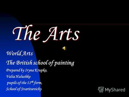 The Arts World Arts The British school of painting Prepared by Iryna Krupko, Valia Halushko pupils of the 11 th form, School of Svaritsevichy.