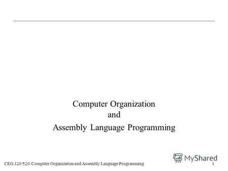CEG 320/520: Computer Organization and Assembly Language Programming1 Computer Organization and Assembly Language Programming.