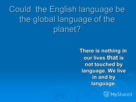 Could the English language be the global language of the planet? There is nothing in our lives that is not touched by language. We live in and by language.