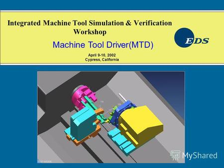 Integrated Machine Tool Simulation & Verification Workshop Machine Tool Driver(MTD) April 9-10, 2002 Cypress, California.