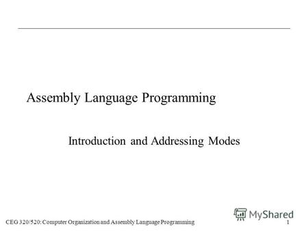 CEG 320/520: Computer Organization and Assembly Language Programming1 Assembly Language Programming Introduction and Addressing Modes.