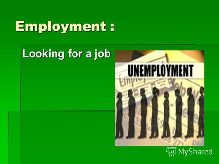 Employment : Looking for a job. Words to know To employ-нанимать на работу To employ-нанимать на работу Employer-наниматель, работодатель Employer-наниматель,