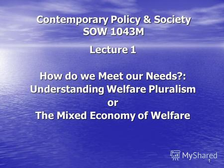 1 Contemporary Policy & Society SOW 1043M Lecture 1 How do we Meet our Needs?: Understanding Welfare Pluralism or The Mixed Economy of Welfare.