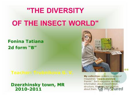 THE DIVERSITY OF THE INSECT WORLD Fonina Tatiana 2d form B Teacher: Trubnikova G. V. 2010-2011 Dzerzhinsky town, MR My collection contains a series of.