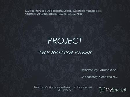 PROJECT THE BRITISH PRESS Муниципальное Образовательное Бюджетное Учреждение Средняя Общеобразовательная Школа 19 Prepared by Labzina Irina Checked by.