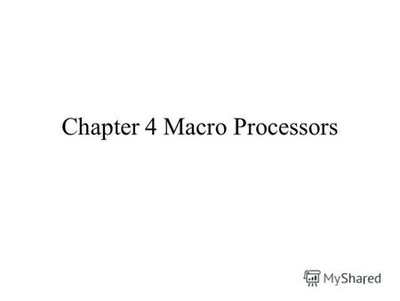 1 Chapter 4 Macro Processors. 2 Introduction A macro instruction (abbreviated to macro) is simply a notational convenience for the programmer. A macro.