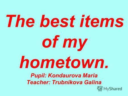 The best items of my hometown. Pupil: Kondaurova Maria Teacher: Trubnikova Galina.