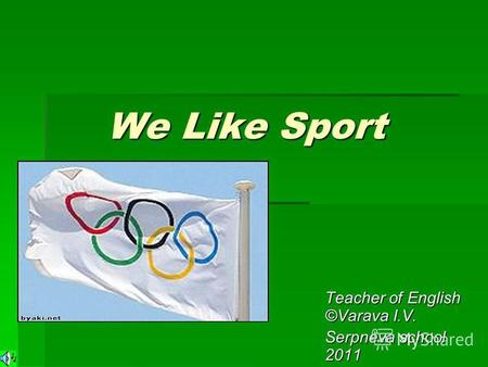 We Like Sport We Like Sport Teacher of English ©Varava I.V. Serpneva school 2011.