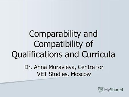 Comparability and Compatibility of Qualifications and Curricula Dr. Anna Muravieva, Centre for VET Studies, Moscow.