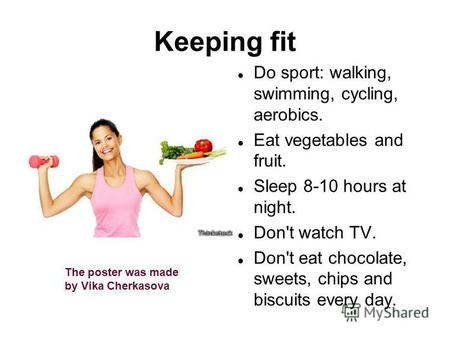 Keeping fit Do sport: walking, swimming, cycling, aerobics. Eat vegetables and fruit. Sleep 8-10 hours at night. Don't watch TV. Don't eat chocolate, sweets,
