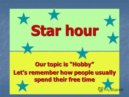 Star hour Our topic is Hobby Lets remember how people usually spend their free time.