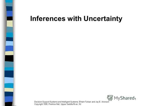 1 Inferences with Uncertainty Decision Support Systems and Intelligent Systems, Efraim Turban and Jay E. Aronson Copyright 1998, Prentice Hall, Upper Saddle.