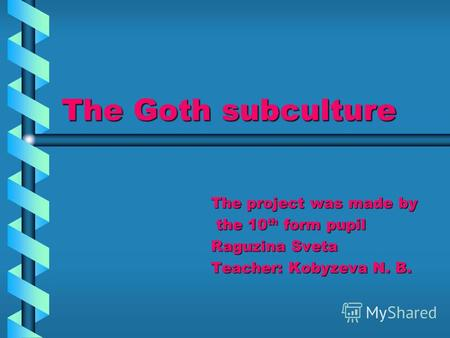 The Goth subculture The project was made by the 10 th form pupil the 10 th form pupil Raguzina Sveta Teacher: Kobyzeva N. B.