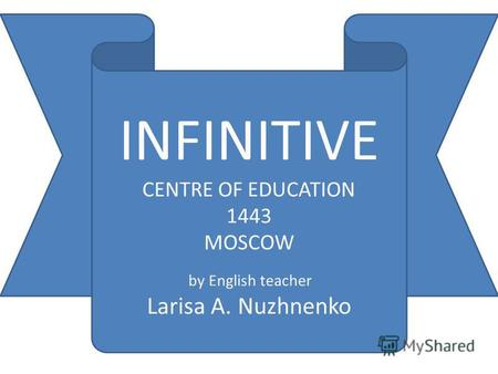 INFINITIVE CENTRE OF EDUCATION 1443 MOSCOW by English teacher Larisa A. Nuzhnenko.