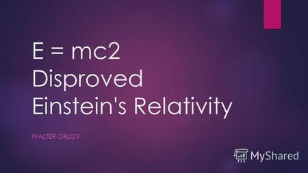 E = mc2 Disproved Einstein's Relativity WALTER ORLOV.