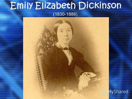 Emily Elizabeth Dickinson (1830-1886). Biography Born in New England Puritan family, who lived in Massachusetts since the XVII century. Father, Edward.