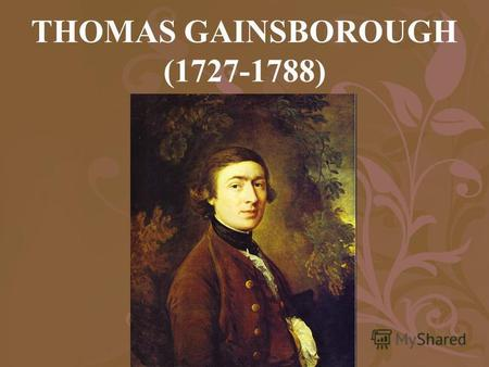 THOMAS GAINSBOROUGH (1727-1788) Gainsborough is noted for his portraits, but before he started doing portraits he was a painter of landscapes. He still.