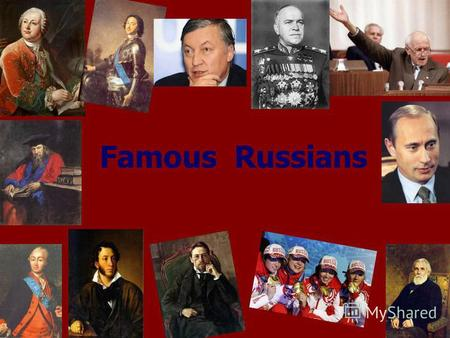 Famous Russians. … the Russian land could give birth to its own Platos and quick minded Newtons. Mikhail Lomonosov.