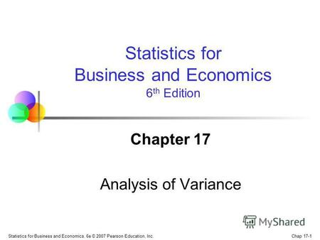 Chap 17-1 Statistics for Business and Economics, 6e © 2007 Pearson Education, Inc. Chapter 17 Analysis of Variance Statistics for Business and Economics.