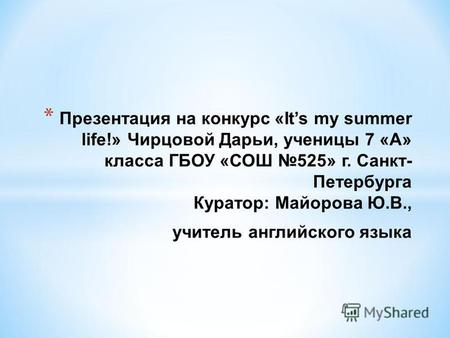 * Презентация на конкурс «Its my summer life!» Чирцовой Дарьи, ученицы 7 «А» класса ГБОУ «СОШ 525» г. Санкт- Петербурга Куратор: Майорова Ю.В., учитель.
