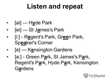 Listen and repeat [ai] Hyde Park [ei] St James's Park [i:] - Regent's Park, Green Park, Speaker's Corner [e] Kensington Gardens [a:] - Green Park, St James's.