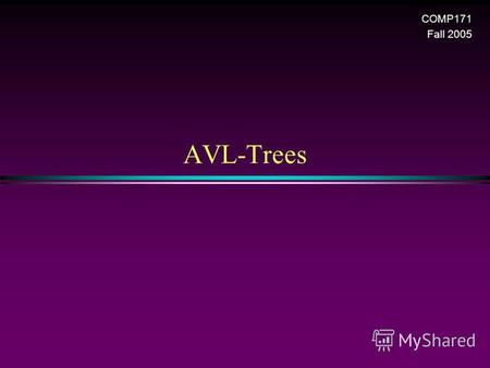 AVL-Trees COMP171 Fall 2005. AVL Trees / Slide 2 Balanced binary tree * The disadvantage of a binary search tree is that its height can be as large as.